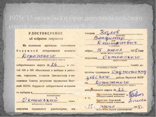 1975г 15 июня был избран депутатом сельского совета дорожного округа №26
