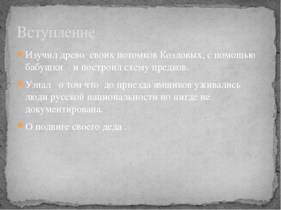 Изучил древо своих потомков Козловых, с помощью бабушки и построил схему пред...