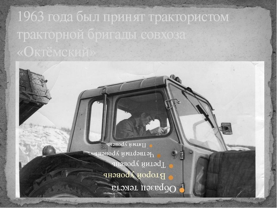 1963 года был принят трактористом тракторной бригады совхоза «Октёмский»