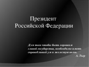 Президент Российской Федерации Для того чтобы быть хорошим главой государства