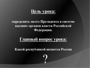 Цель урока: определить место Президента в системе высших органов власти Росси