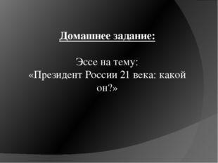 Домашнее задание: Эссе на тему: «Президент России 21 века: какой он?»