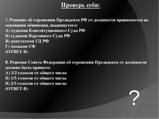 7. Решение об отрешении Президента РФ от должности принимается на основании о...