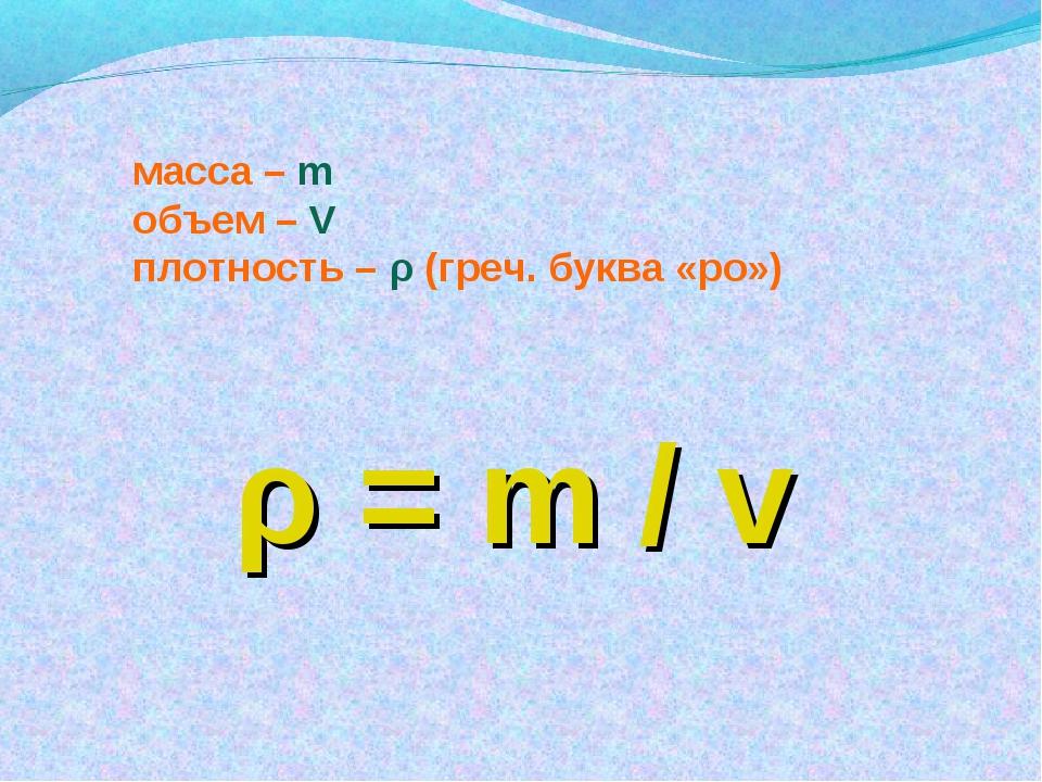 масса – m объем – V плотность – ρ (греч. буква «ро») ρ = m / v