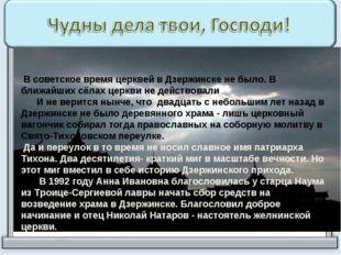 В советское время церквей в Дзержинске не было. В ближайших сёлах церкви не