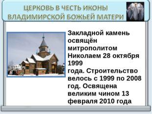 Закладной камень освящён митрополитом Николаем 28 октября 1999 года.Строите