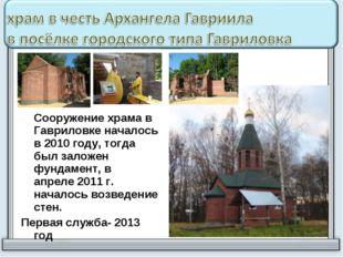 Сооружение храма в Гавриловке началось в 2010 году, тогда был заложен фундам
