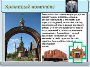 Теперь в православном центре, кроме действующих храмов , создана воскресная ш