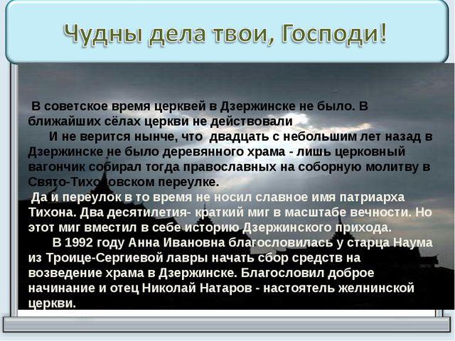 В советское время церквей в Дзержинске не было. В ближайших сёлах церкви не...