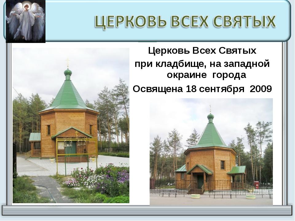 Церковь Всех Святых при кладбище, на западной окраине города Освящена 18 сент...