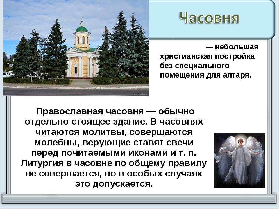 Православная часовня — обычно отдельно стоящее здание. В часовнях читаются м...
