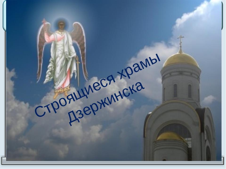 Строящиеся храмы Дзержинска
