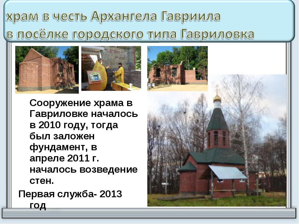Сооружение храма в Гавриловке началось в 2010 году, тогда был заложен фундам...