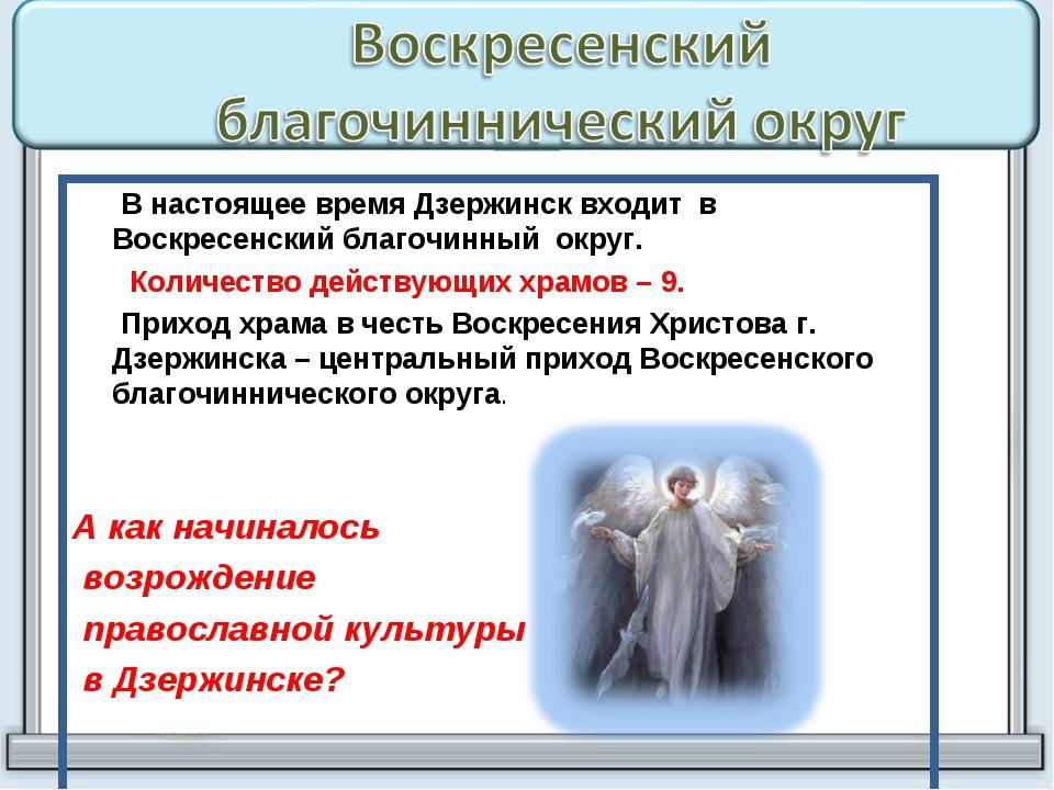 В настоящее время Дзержинск входит в Воскресенский благочинный округ. Количе...