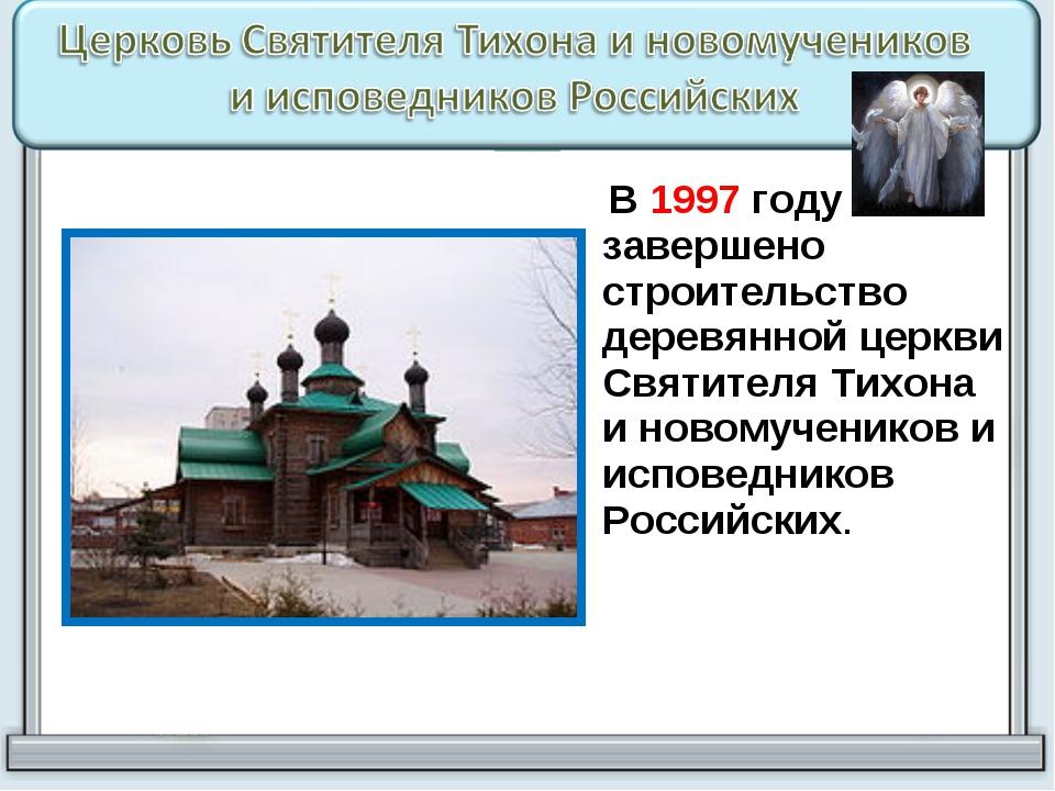 В 1997 году завершено строительство деревянной церкви Святителя Тихона и нов...