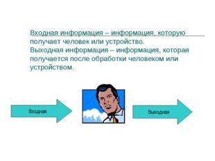 Входная Выходная Входная информация – информация, которую получает человек и