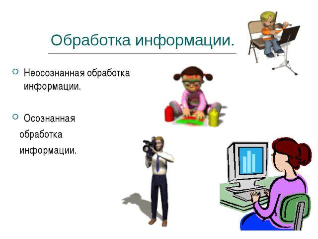Обработка информации. Неосознанная обработка информации. Осознанная обработка...