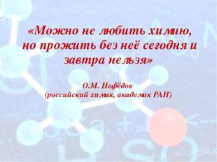 «Можно не любить химию, но прожить без неё сегодня и завтра нельзя» О.М. Неф