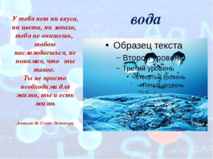 вода У тебя нет ни вкуса, ни цвета, ни запаха, тебя не опишешь, тобою наслажд