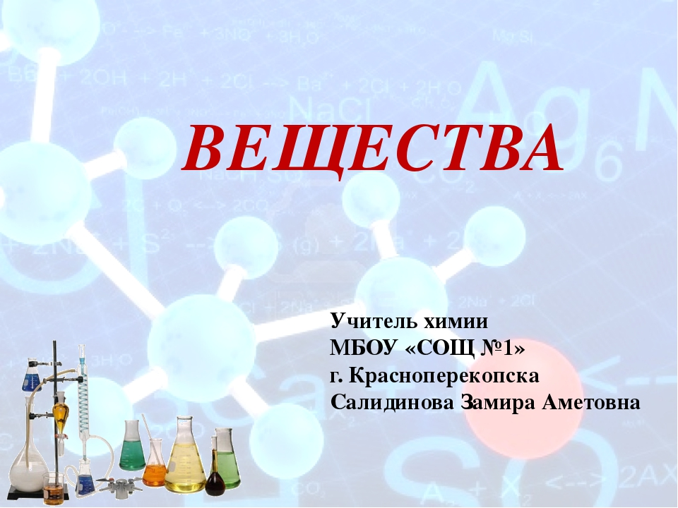 ВЕЩЕСТВА Учитель химии МБОУ «СОЩ №1» г. Красноперекопска Салидинова Замира Ам...