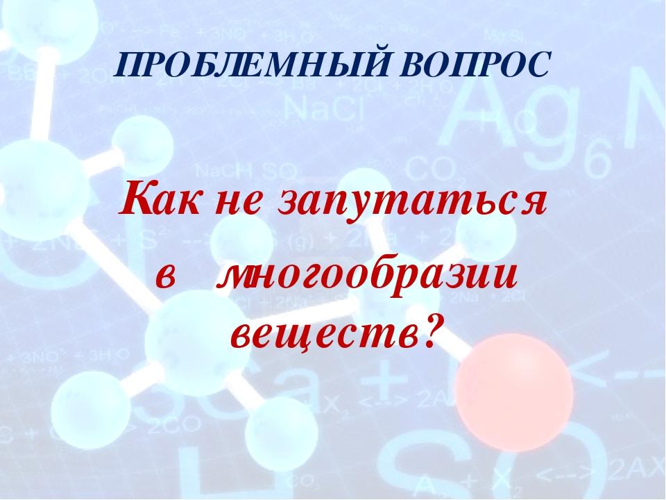 ПРОБЛЕМНЫЙ ВОПРОС Как не запутаться в многообразии веществ?