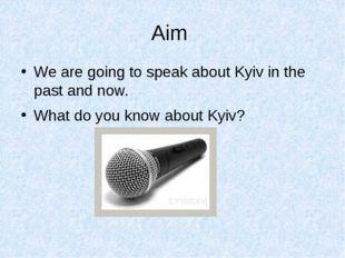 Aim We are going to speak about Kyiv in the past and now. What do you know ab