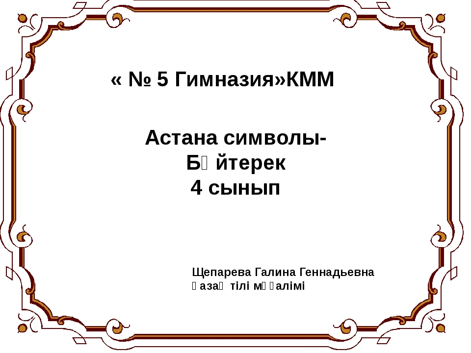 « № 5 Гимназия»КММ Астана символы-Бәйтерек 4 сынып Щепарева Галина Геннадьевн...