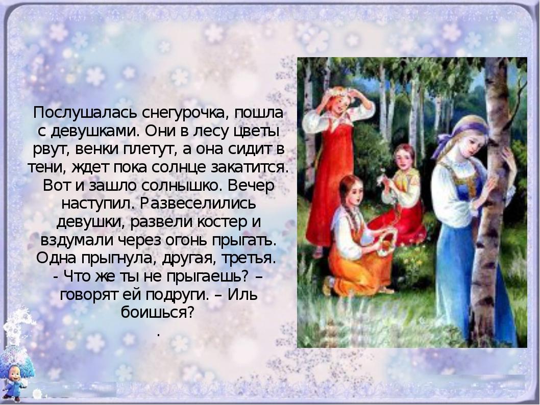 Послушалась снегурочка, пошла с девушками. Они в лесу цветы рвут, венки плет...