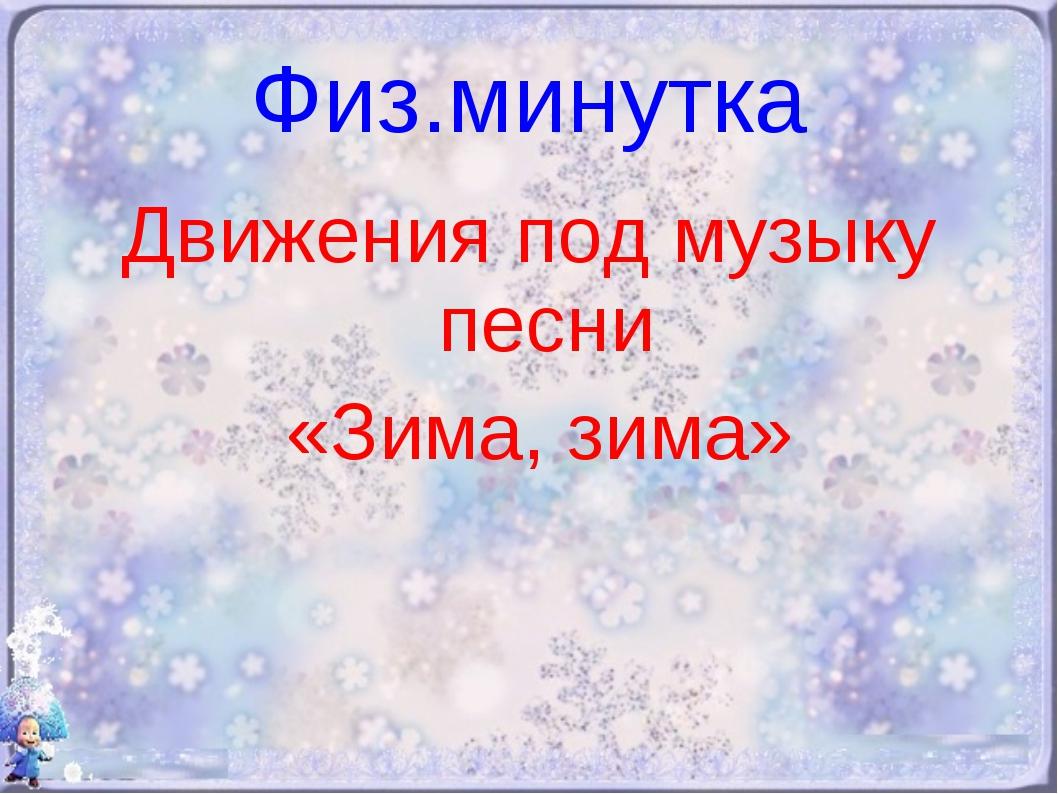 Физ.минутка Движения под музыку песни «Зима, зима»