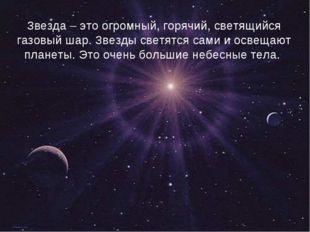 Звезда – это огромный, горячий, светящийся газовый шар. Звезды светятся сами