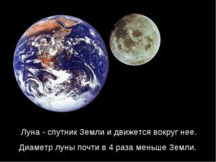 Луна - спутник Земли и движется вокруг нее. Диаметр луны почти в 4 раза меньш