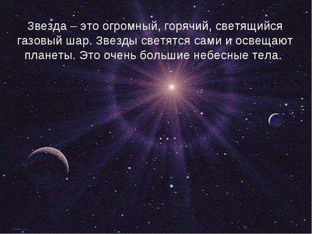 Звезда – это огромный, горячий, светящийся газовый шар. Звезды светятся сами...