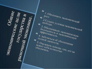 Общие экономические цели государства в рыночной экономике. 1. Обеспечить экон