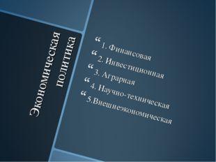 Экономическая политика 1. Финансовая 2. Инвестиционная 3. Аграрная 4. Научно-