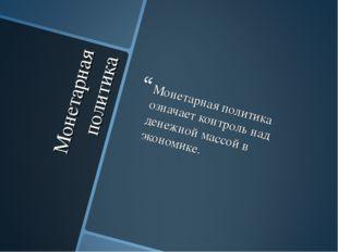 Монетарная политика Монетарная политика означает контроль над денежной массой