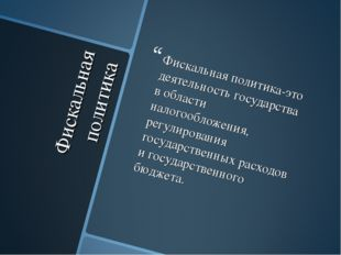 Фискальная политика Фискальная политика-это деятельность государства в област