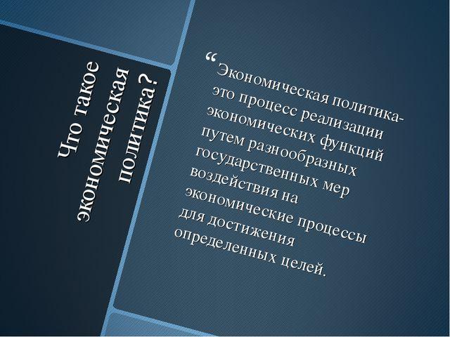 Что такое экономическая политика? Экономическая политика- это процесс реализа...