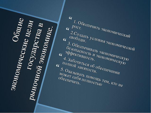 Общие экономические цели государства в рыночной экономике. 1. Обеспечить экон...