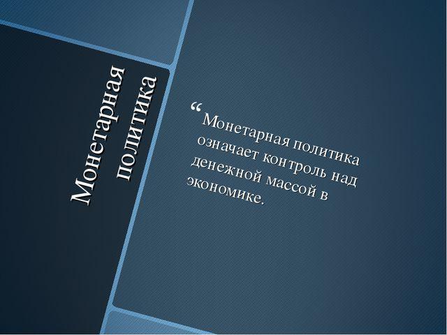 Монетарная политика Монетарная политика означает контроль над денежной массой...