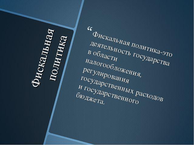 Фискальная политика Фискальная политика-это деятельность государства в област...