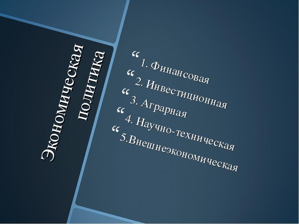 Экономическая политика 1. Финансовая 2. Инвестиционная 3. Аграрная 4. Научно-...