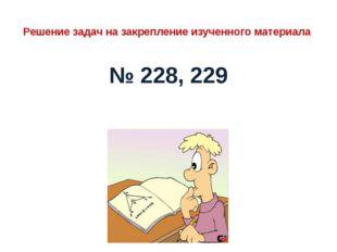 Решение задач на закрепление изученного материала № 228, 229