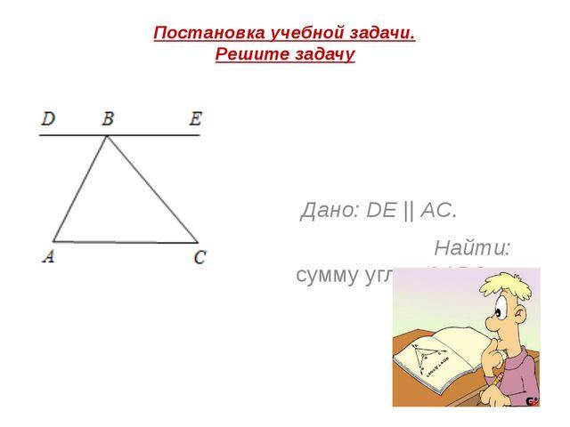 Постановка учебной задачи. Решите задачу Дано: DE || AC.  Найти: сумму уг...