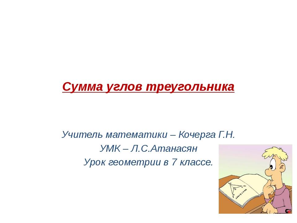 Сумма углов треугольника Учитель математики – Кочерга Г.Н. УМК – Л.С.Атанасян...
