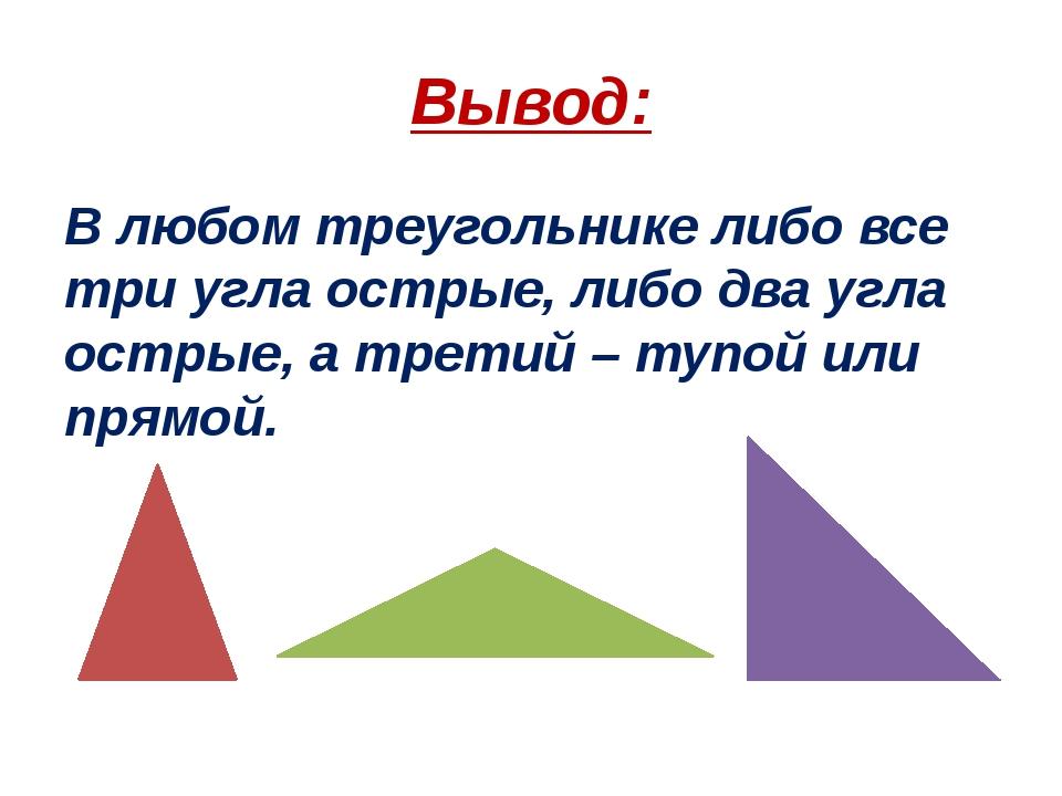 Вывод: В любом треугольнике либо все три угла острые, либо два угла острые, а...