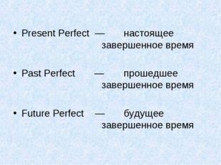 Present Perfect — настоящее завершенное время Past Perfect — прошедше