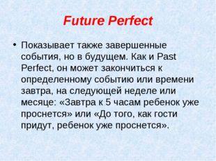 Future Perfect Показывает также завершенные события, но в будущем. Как и Past