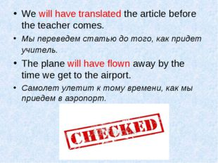 We will have translated the article before the teacher comes. Мы переведем ст