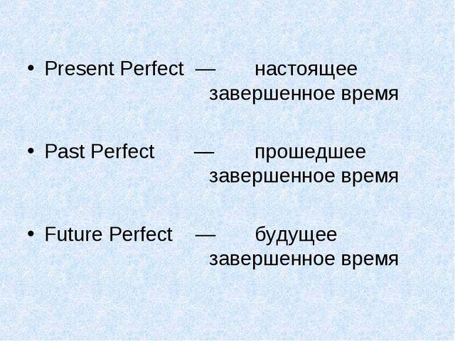 Present Perfect — настоящее завершенное время Past Perfect — прошедше...