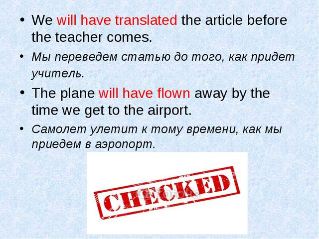 We will have translated the article before the teacher comes. Мы переведем ст...